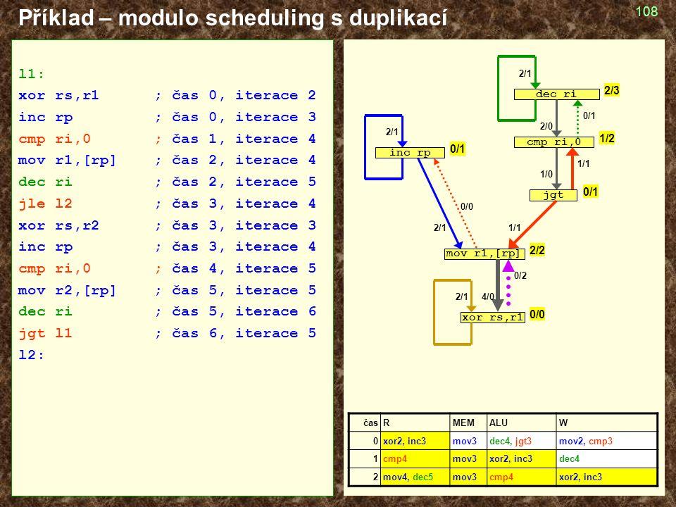 108 Příklad – modulo scheduling s duplikací časRMEMALUW 0xor2, inc3mov3dec4, jgt3mov2, cmp3 1cmp4mov3xor2, inc3dec4 2mov4, dec5mov3cmp4xor2, inc3 l1: xor rs,r1; čas 0, iterace 2 inc rp; čas 0, iterace 3 cmp ri,0; čas 1, iterace 4 mov r1,[rp]; čas 2, iterace 4 dec ri; čas 2, iterace 5 jle l2; čas 3, iterace 4 xor rs,r2; čas 3, iterace 3 inc rp; čas 3, iterace 4 cmp ri,0; čas 4, iterace 5 mov r2,[rp] ; čas 5, iterace 5 dec ri; čas 5, iterace 6 jgt l1; čas 6, iterace 5 l2: cmp ri,0 jgt mov r1,[rp] inc rp dec ri xor rs,r1 2/1 1/1 1/0 2/0 4/0 1/1 0/0 0/1 1/2 2/3 0/1 2/2 0/0 0/2