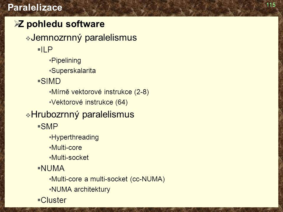 115 Paralelizace  Z pohledu software  Jemnozrnný paralelismus  ILP Pipelining Superskalarita  SIMD Mírně vektorové instrukce (2-8) Vektorové instrukce (64)  Hrubozrnný paralelismus  SMP Hyperthreading Multi-core Multi-socket  NUMA Multi-core a multi-socket (cc-NUMA) NUMA architektury  Cluster