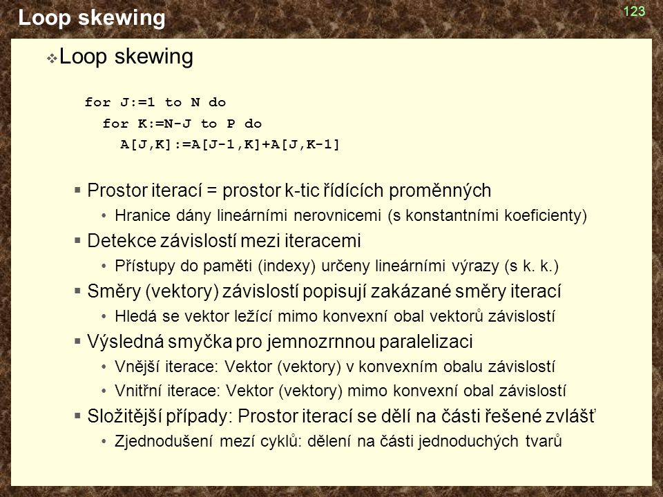Loop skewing  Loop skewing for J:=1 to N do for K:=N-J to P do A[J,K]:=A[J-1,K]+A[J,K-1]  Prostor iterací = prostor k-tic řídících proměnných Hranice dány lineárními nerovnicemi (s konstantními koeficienty)  Detekce závislostí mezi iteracemi Přístupy do paměti (indexy) určeny lineárními výrazy (s k.