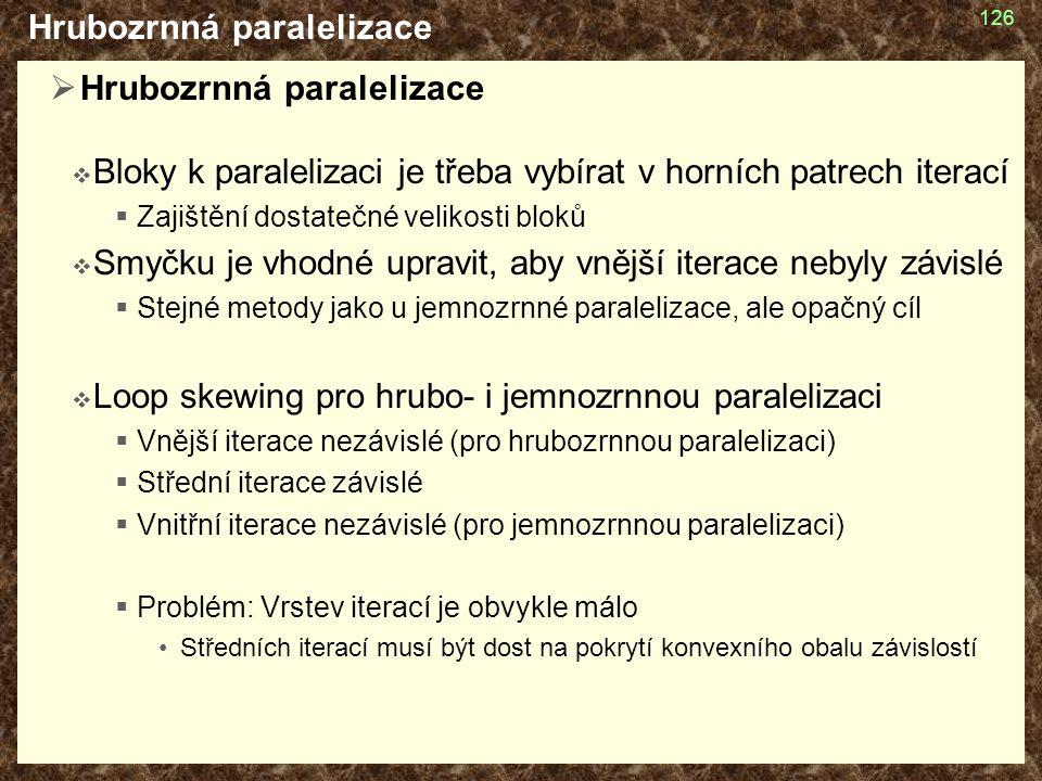 Hrubozrnná paralelizace  Hrubozrnná paralelizace  Bloky k paralelizaci je třeba vybírat v horních patrech iterací  Zajištění dostatečné velikosti bloků  Smyčku je vhodné upravit, aby vnější iterace nebyly závislé  Stejné metody jako u jemnozrnné paralelizace, ale opačný cíl  Loop skewing pro hrubo- i jemnozrnnou paralelizaci  Vnější iterace nezávislé (pro hrubozrnnou paralelizaci)  Střední iterace závislé  Vnitřní iterace nezávislé (pro jemnozrnnou paralelizaci)  Problém: Vrstev iterací je obvykle málo Středních iterací musí být dost na pokrytí konvexního obalu závislostí 126