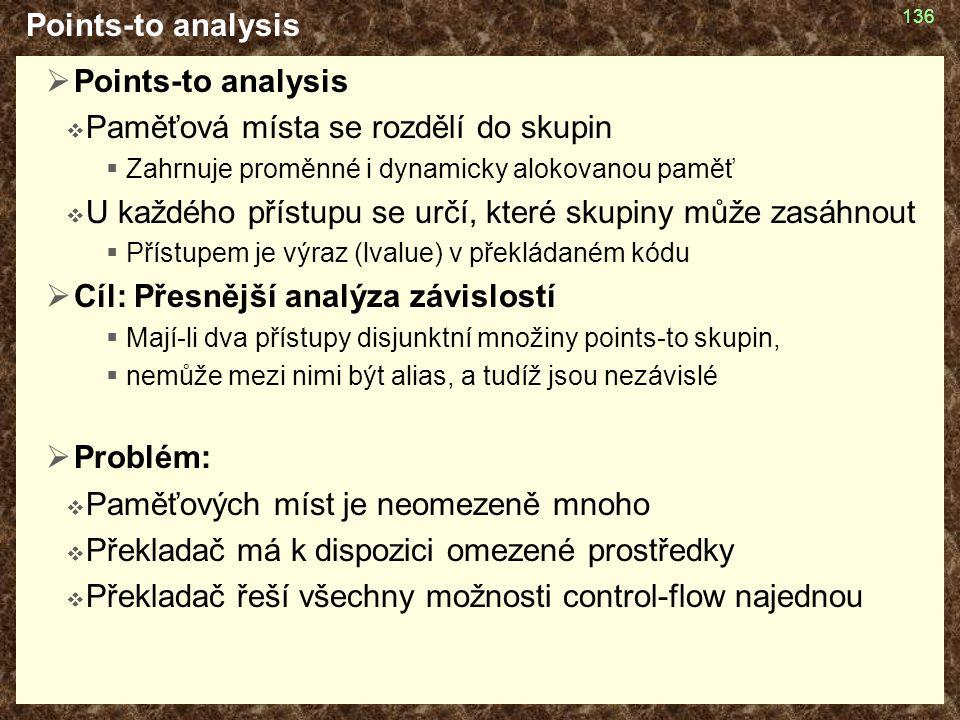 Points-to analysis  Points-to analysis  Paměťová místa se rozdělí do skupin  Zahrnuje proměnné i dynamicky alokovanou paměť  U každého přístupu se určí, které skupiny může zasáhnout  Přístupem je výraz (lvalue) v překládaném kódu  Cíl: Přesnější analýza závislostí  Mají-li dva přístupy disjunktní množiny points-to skupin,  nemůže mezi nimi být alias, a tudíž jsou nezávislé  Problém:  Paměťových míst je neomezeně mnoho  Překladač má k dispozici omezené prostředky  Překladač řeší všechny možnosti control-flow najednou 136
