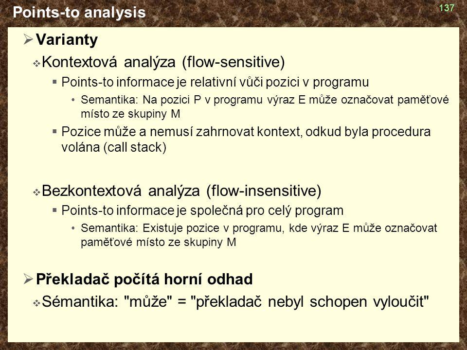 Points-to analysis  Varianty  Kontextová analýza (flow-sensitive)  Points-to informace je relativní vůči pozici v programu Semantika: Na pozici P v programu výraz E může označovat paměťové místo ze skupiny M  Pozice může a nemusí zahrnovat kontext, odkud byla procedura volána (call stack)  Bezkontextová analýza (flow-insensitive)  Points-to informace je společná pro celý program Semantika: Existuje pozice v programu, kde výraz E může označovat paměťové místo ze skupiny M  Překladač počítá horní odhad  Sémantika: může = překladač nebyl schopen vyloučit 137