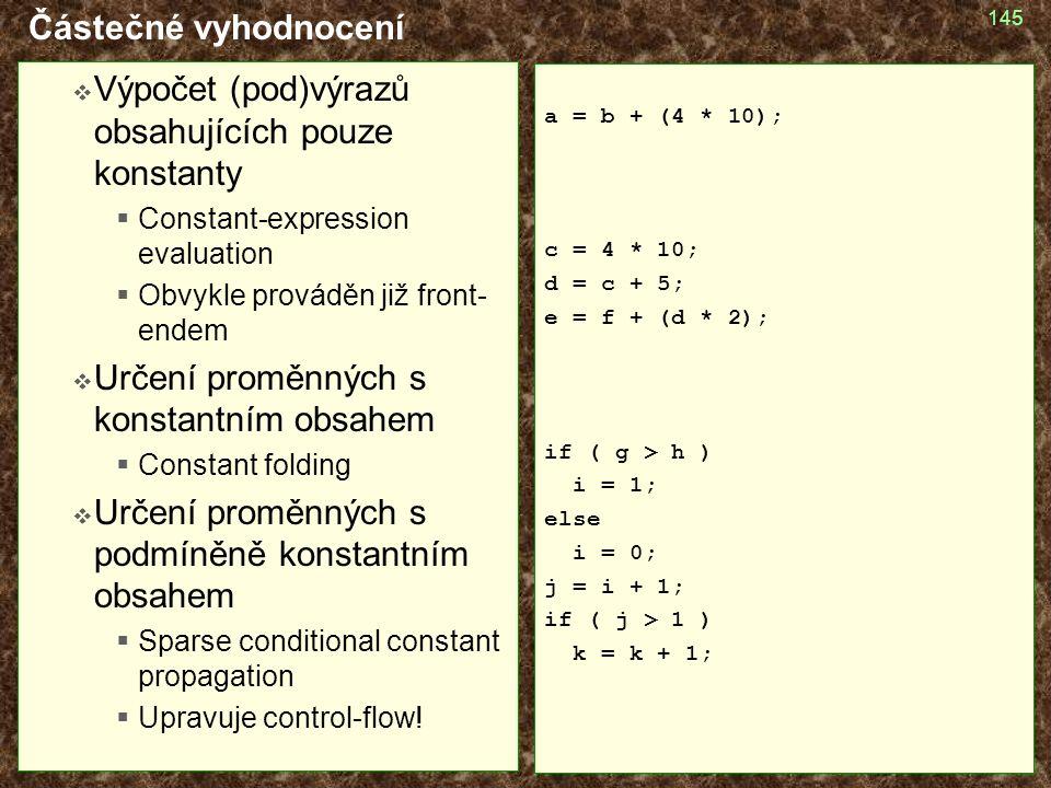 145 Částečné vyhodnocení  Výpočet (pod)výrazů obsahujících pouze konstanty  Constant-expression evaluation  Obvykle prováděn již front- endem  Určení proměnných s konstantním obsahem  Constant folding  Určení proměnných s podmíněně konstantním obsahem  Sparse conditional constant propagation  Upravuje control-flow.