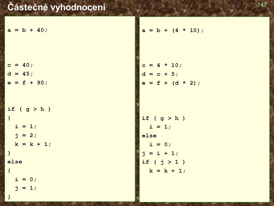 147 Částečné vyhodnocení a = b + 40; c = 40; d = 45; e = f + 90; if ( g > h ) { i = 1; j = 2; k = k + 1; } else { i = 0; j = 1; } a = b + (4 * 10); c = 4 * 10; d = c + 5; e = f + (d * 2); if ( g > h ) i = 1; else i = 0; j = i + 1; if ( j > 1 ) k = k + 1;