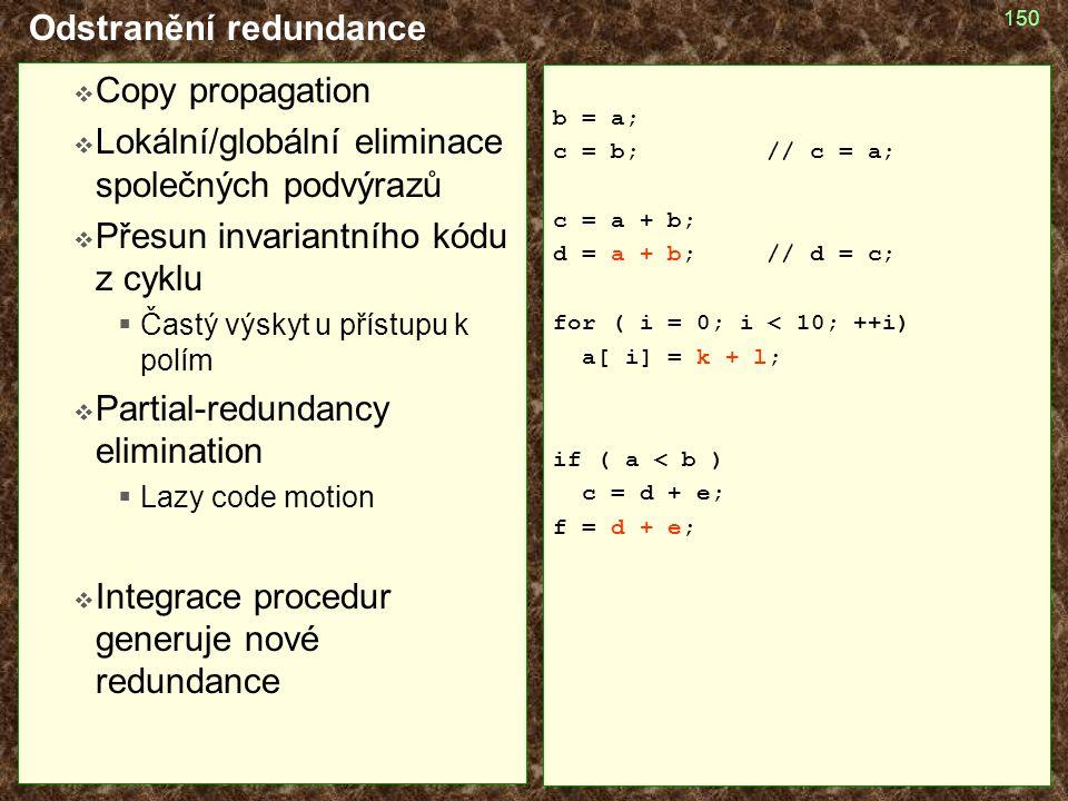 150 Odstranění redundance  Copy propagation  Lokální/globální eliminace společných podvýrazů  Přesun invariantního kódu z cyklu  Častý výskyt u přístupu k polím  Partial-redundancy elimination  Lazy code motion  Integrace procedur generuje nové redundance b = a; c = b; // c = a; c = a + b; d = a + b; // d = c; for ( i = 0; i < 10; ++i) a[ i] = k + l; if ( a < b ) c = d + e; f = d + e;