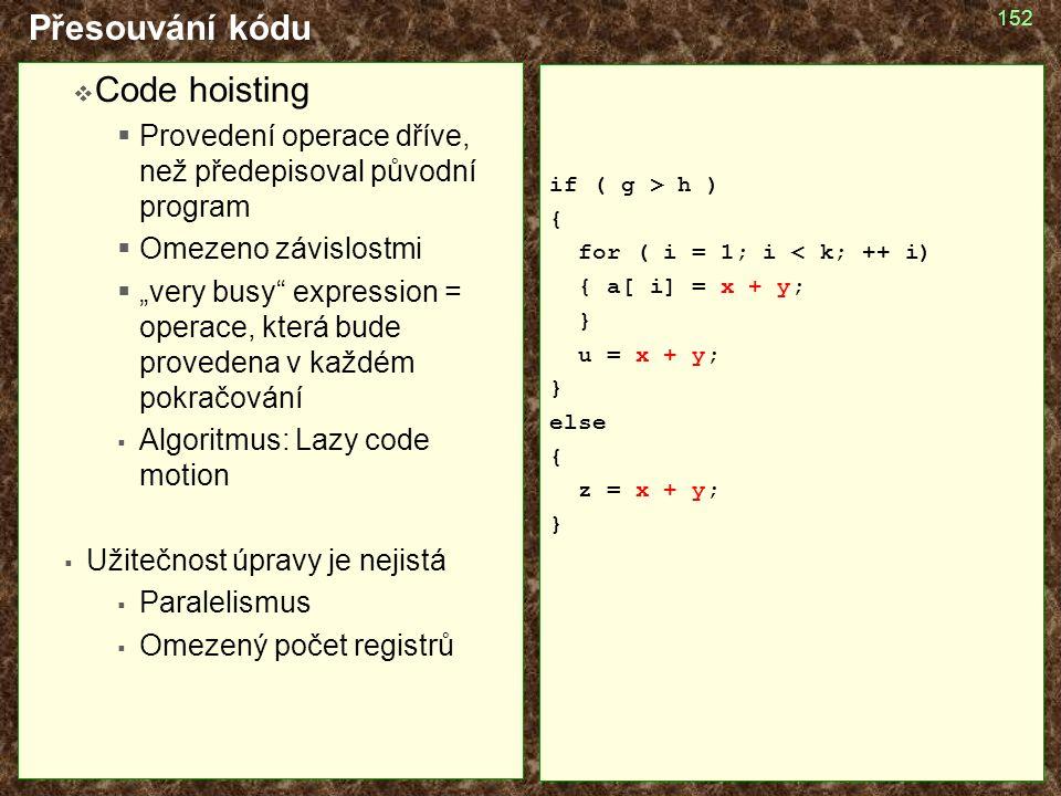 """152 Přesouvání kódu  Code hoisting  Provedení operace dříve, než předepisoval původní program  Omezeno závislostmi  """"very busy expression = operace, která bude provedena v každém pokračování  Algoritmus: Lazy code motion  Užitečnost úpravy je nejistá  Paralelismus  Omezený počet registrů if ( g > h ) { for ( i = 1; i < k; ++ i) { a[ i] = x + y; } u = x + y; } else { z = x + y; }"""