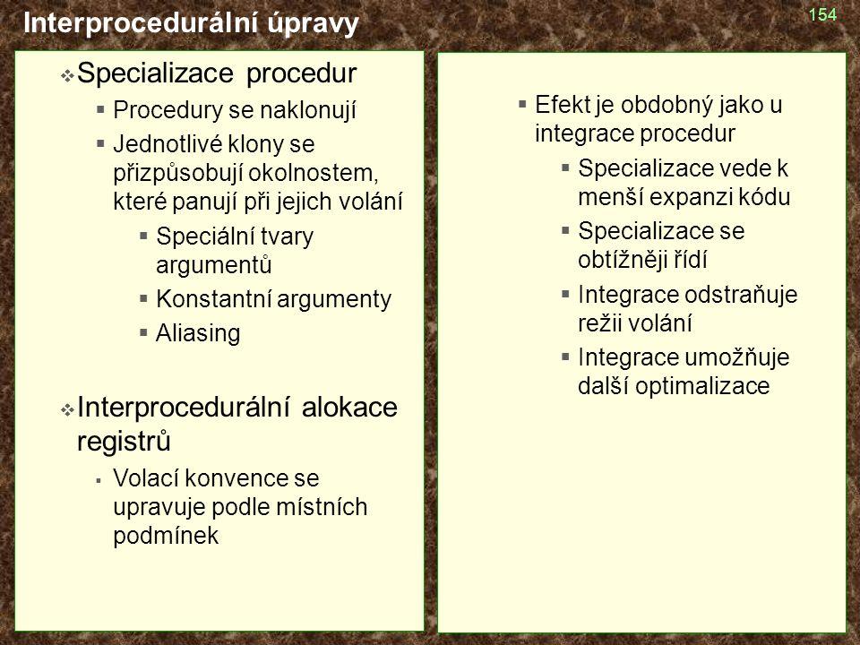 154 Interprocedurální úpravy  Specializace procedur  Procedury se naklonují  Jednotlivé klony se přizpůsobují okolnostem, které panují při jejich volání  Speciální tvary argumentů  Konstantní argumenty  Aliasing  Interprocedurální alokace registrů  Volací konvence se upravuje podle místních podmínek  Efekt je obdobný jako u integrace procedur  Specializace vede k menší expanzi kódu  Specializace se obtížněji řídí  Integrace odstraňuje režii volání  Integrace umožňuje další optimalizace
