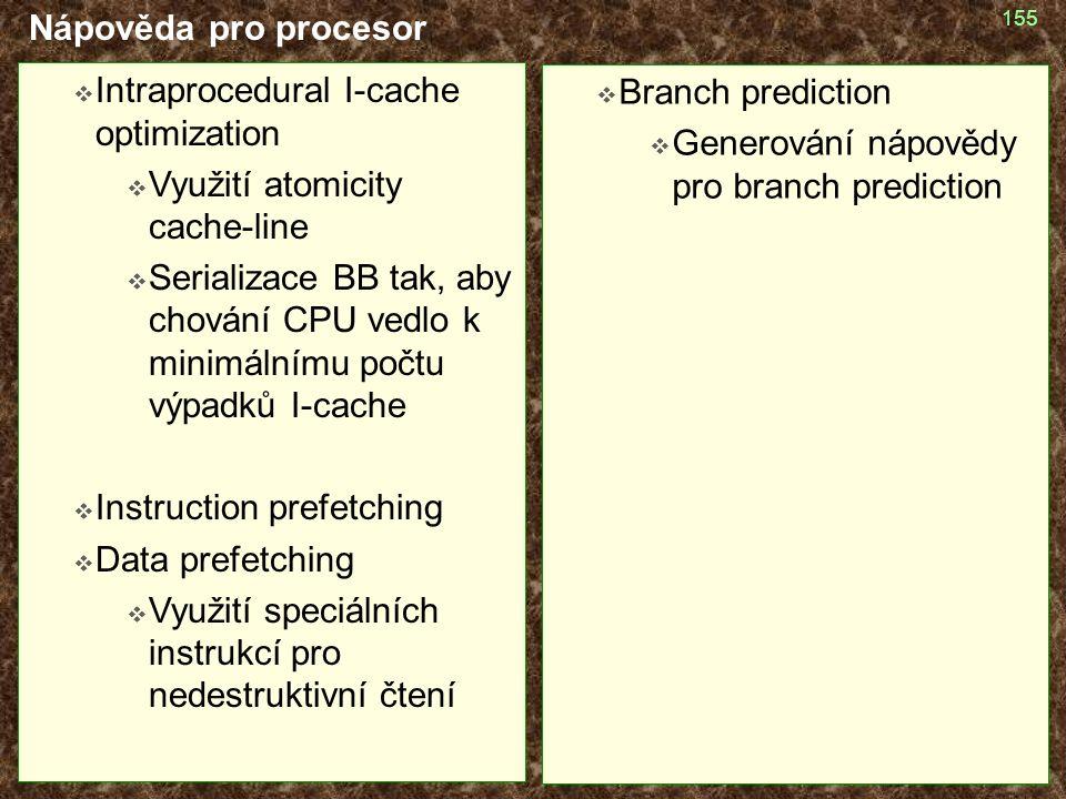 155 Nápověda pro procesor  Intraprocedural I-cache optimization  Využití atomicity cache-line  Serializace BB tak, aby chování CPU vedlo k minimálnímu počtu výpadků I-cache  Instruction prefetching  Data prefetching  Využití speciálních instrukcí pro nedestruktivní čtení  Branch prediction  Generování nápovědy pro branch prediction
