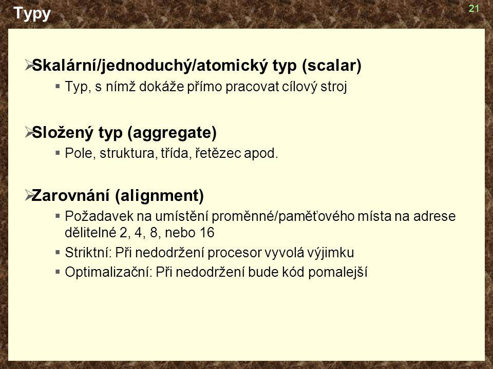 21 Typy  Skalární/jednoduchý/atomický typ (scalar)  Typ, s nímž dokáže přímo pracovat cílový stroj  Složený typ (aggregate)  Pole, struktura, třída, řetězec apod.