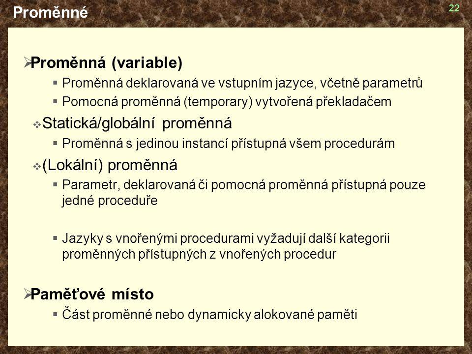 22 Proměnné  Proměnná (variable)  Proměnná deklarovaná ve vstupním jazyce, včetně parametrů  Pomocná proměnná (temporary) vytvořená překladačem  Statická/globální proměnná  Proměnná s jedinou instancí přístupná všem procedurám  (Lokální) proměnná  Parametr, deklarovaná či pomocná proměnná přístupná pouze jedné proceduře  Jazyky s vnořenými procedurami vyžadují další kategorii proměnných přístupných z vnořených procedur  Paměťové místo  Část proměnné nebo dynamicky alokované paměti