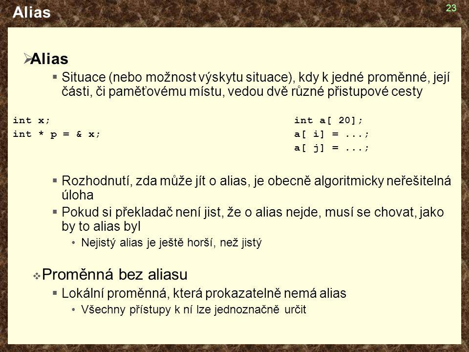 23 Alias  Alias  Situace (nebo možnost výskytu situace), kdy k jedné proměnné, její části, či paměťovému místu, vedou dvě různé přistupové cesty int x;int a[ 20]; int * p = & x;a[ i] =...; a[ j] =...;  Rozhodnutí, zda může jít o alias, je obecně algoritmicky neřešitelná úloha  Pokud si překladač není jist, že o alias nejde, musí se chovat, jako by to alias byl Nejistý alias je ještě horší, než jistý  Proměnná bez aliasu  Lokální proměnná, která prokazatelně nemá alias Všechny přístupy k ní lze jednoznačně určit