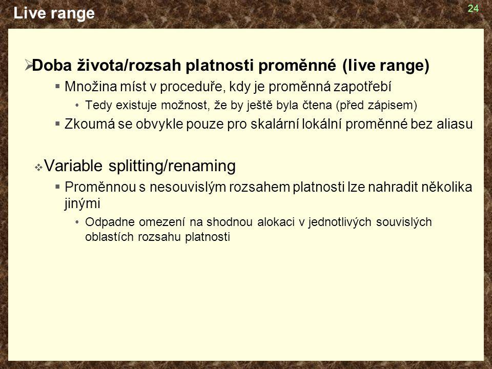 24 Live range  Doba života/rozsah platnosti proměnné (live range)  Množina míst v proceduře, kdy je proměnná zapotřebí Tedy existuje možnost, že by ještě byla čtena (před zápisem)  Zkoumá se obvykle pouze pro skalární lokální proměnné bez aliasu  Variable splitting/renaming  Proměnnou s nesouvislým rozsahem platnosti lze nahradit několika jinými Odpadne omezení na shodnou alokaci v jednotlivých souvislých oblastích rozsahu platnosti