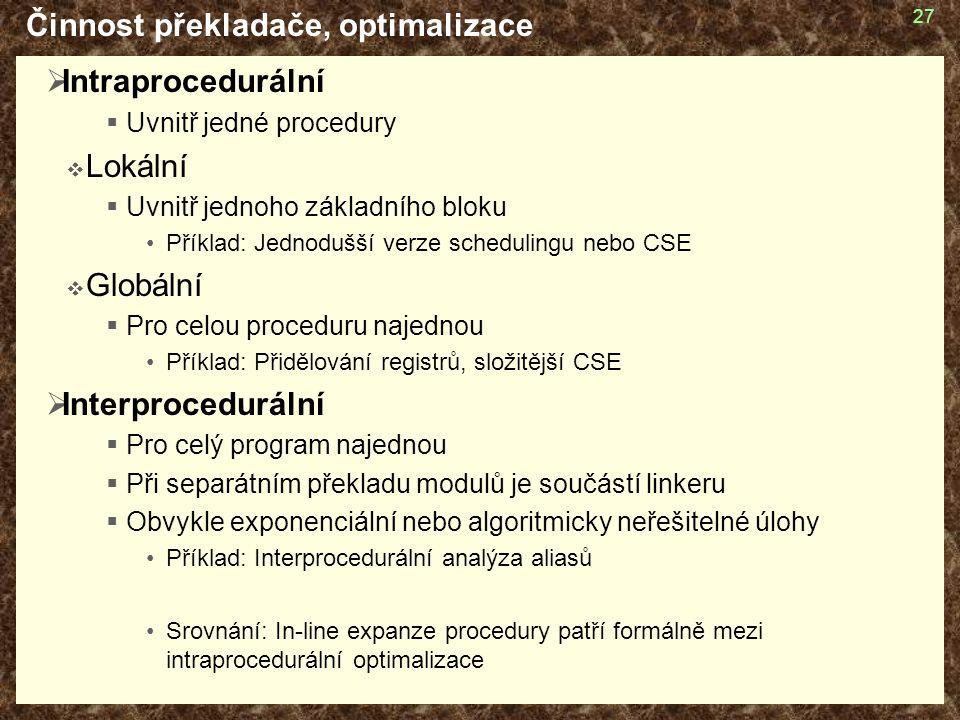 27 Činnost překladače, optimalizace  Intraprocedurální  Uvnitř jedné procedury  Lokální  Uvnitř jednoho základního bloku Příklad: Jednodušší verze schedulingu nebo CSE  Globální  Pro celou proceduru najednou Příklad: Přidělování registrů, složitější CSE  Interprocedurální  Pro celý program najednou  Při separátním překladu modulů je součástí linkeru  Obvykle exponenciální nebo algoritmicky neřešitelné úlohy Příklad: Interprocedurální analýza aliasů Srovnání: In-line expanze procedury patří formálně mezi intraprocedurální optimalizace
