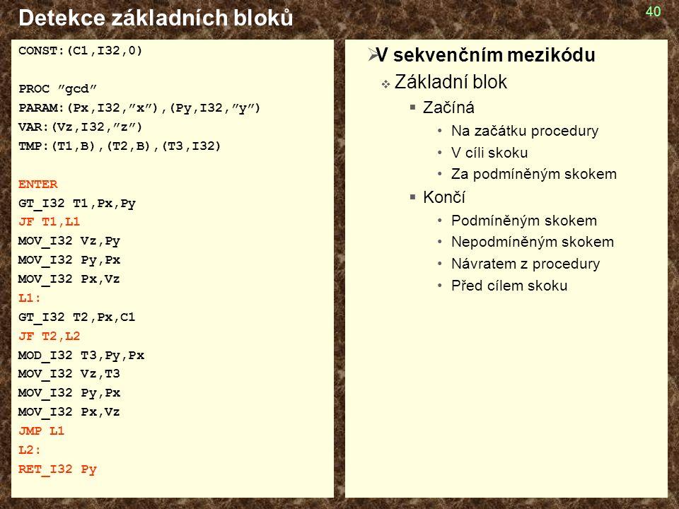 40 Detekce základních bloků CONST:(C1,I32,0) PROC gcd PARAM:(Px,I32, x ),(Py,I32, y ) VAR:(Vz,I32, z ) TMP:(T1,B),(T2,B),(T3,I32) ENTER GT_I32 T1,Px,Py JF T1,L1 MOV_I32 Vz,Py MOV_I32 Py,Px MOV_I32 Px,Vz L1: GT_I32 T2,Px,C1 JF T2,L2 MOD_I32 T3,Py,Px MOV_I32 Vz,T3 MOV_I32 Py,Px MOV_I32 Px,Vz JMP L1 L2: RET_I32 Py  V sekvenčním mezikódu  Základní blok  Začíná Na začátku procedury V cíli skoku Za podmíněným skokem  Končí Podmíněným skokem Nepodmíněným skokem Návratem z procedury Před cílem skoku