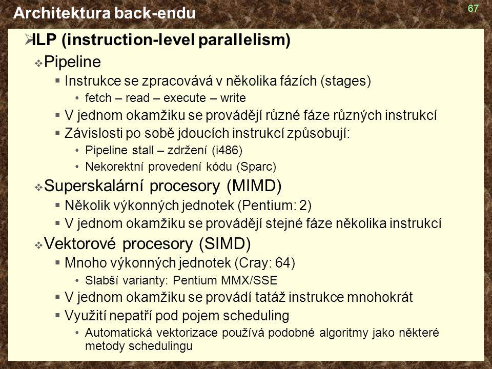 67 Architektura back-endu  ILP (instruction-level parallelism)  Pipeline  Instrukce se zpracovává v několika fázích (stages) fetch – read – execute – write  V jednom okamžiku se provádějí různé fáze různých instrukcí  Závislosti po sobě jdoucích instrukcí způsobují: Pipeline stall – zdržení (i486) Nekorektní provedení kódu (Sparc)  Superskalární procesory (MIMD)  Několik výkonných jednotek (Pentium: 2)  V jednom okamžiku se provádějí stejné fáze několika instrukcí  Vektorové procesory (SIMD)  Mnoho výkonných jednotek (Cray: 64) Slabší varianty: Pentium MMX/SSE  V jednom okamžiku se provádí tatáž instrukce mnohokrát  Využití nepatří pod pojem scheduling Automatická vektorizace používá podobné algoritmy jako některé metody schedulingu