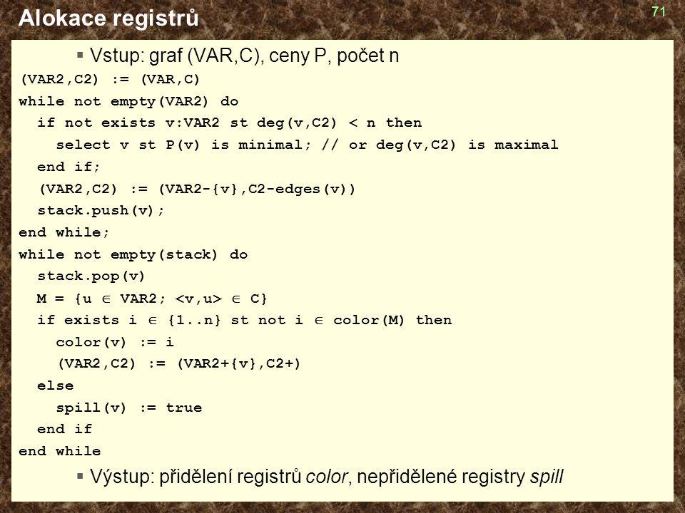 71 Alokace registrů  Vstup: graf (VAR,C), ceny P, počet n (VAR2,C2) := (VAR,C) while not empty(VAR2) do if not exists v:VAR2 st deg(v,C2) < n then select v st P(v) is minimal; // or deg(v,C2) is maximal end if; (VAR2,C2) := (VAR2-{v},C2-edges(v)) stack.push(v); end while; while not empty(stack) do stack.pop(v) M = {u  VAR2;  C} if exists i  {1..n} st not i  color(M) then color(v) := i (VAR2,C2) := (VAR2+{v},C2+) else spill(v) := true end if end while  Výstup: přidělení registrů color, nepřidělené registry spill