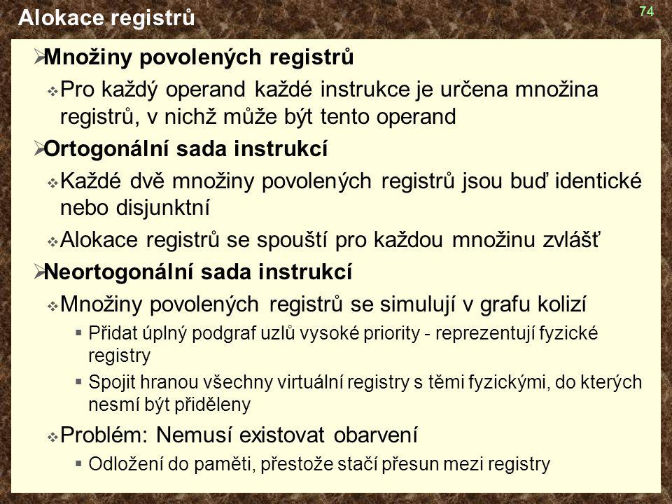 74 Alokace registrů  Množiny povolených registrů  Pro každý operand každé instrukce je určena množina registrů, v nichž může být tento operand  Ortogonální sada instrukcí  Každé dvě množiny povolených registrů jsou buď identické nebo disjunktní  Alokace registrů se spouští pro každou množinu zvlášť  Neortogonální sada instrukcí  Množiny povolených registrů se simulují v grafu kolizí  Přidat úplný podgraf uzlů vysoké priority - reprezentují fyzické registry  Spojit hranou všechny virtuální registry s těmi fyzickými, do kterých nesmí být přiděleny  Problém: Nemusí existovat obarvení  Odložení do paměti, přestože stačí přesun mezi registry