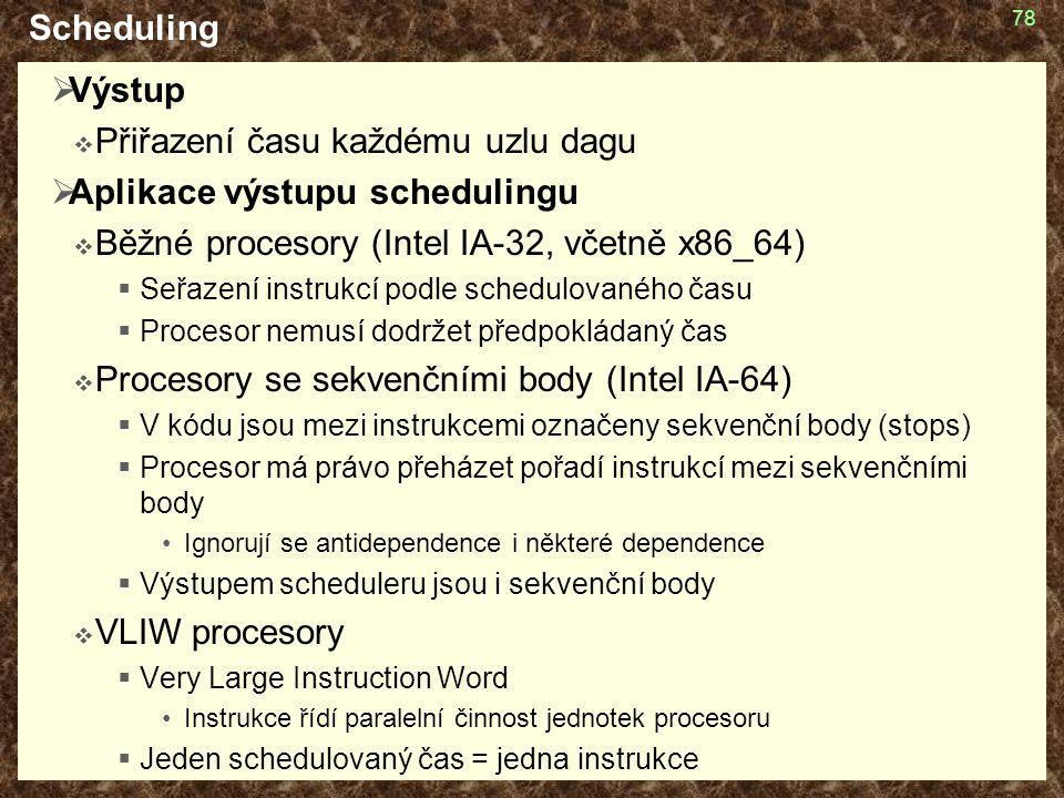78 Scheduling  Výstup  Přiřazení času každému uzlu dagu  Aplikace výstupu schedulingu  Běžné procesory (Intel IA-32, včetně x86_64)  Seřazení instrukcí podle schedulovaného času  Procesor nemusí dodržet předpokládaný čas  Procesory se sekvenčními body (Intel IA-64)  V kódu jsou mezi instrukcemi označeny sekvenční body (stops)  Procesor má právo přeházet pořadí instrukcí mezi sekvenčními body Ignorují se antidependence i některé dependence  Výstupem scheduleru jsou i sekvenční body  VLIW procesory  Very Large Instruction Word Instrukce řídí paralelní činnost jednotek procesoru  Jeden schedulovaný čas = jedna instrukce