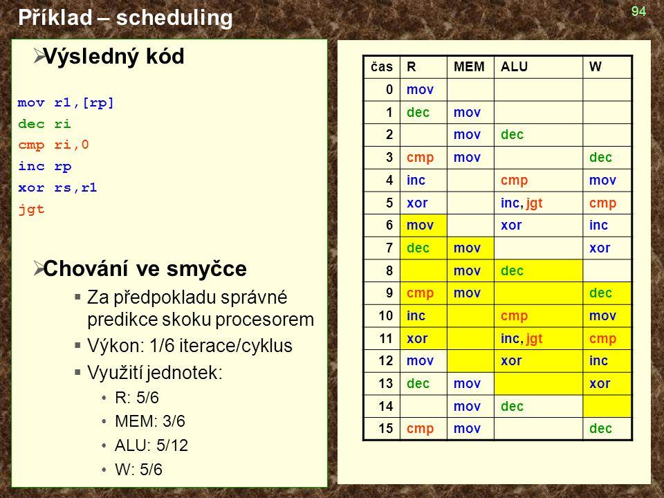 94  Výsledný kód mov r1,[rp] dec ri cmp ri,0 inc rp xor rs,r1 jgt  Chování ve smyčce  Za předpokladu správné predikce skoku procesorem  Výkon: 1/6 iterace/cyklus  Využití jednotek: R: 5/6 MEM: 3/6 ALU: 5/12 W: 5/6 Příklad – scheduling časRMEMALUW 0mov 1decmov 2 dec 3cmpmovdec 4inccmpmov 5xorinc, jgtcmp 6movxorinc 7decmovxor 8movdec 9cmpmovdec 10inccmpmov 11xorinc, jgtcmp 12movxorinc 13decmovxor 14movdec 15cmpmovdec