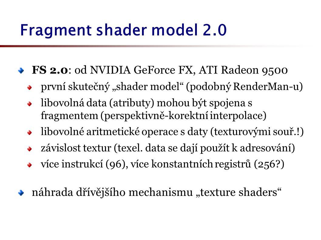 """Fragment shader model 2.0 FS 2.0: od NVIDIA GeForce FX, ATI Radeon 9500 první skutečný """"shader model (podobný RenderMan-u) libovolná data (atributy) mohou být spojena s fragmentem (perspektivně-korektní interpolace) libovolné aritmetické operace s daty (texturovými souř.!) závislost textur (texel."""