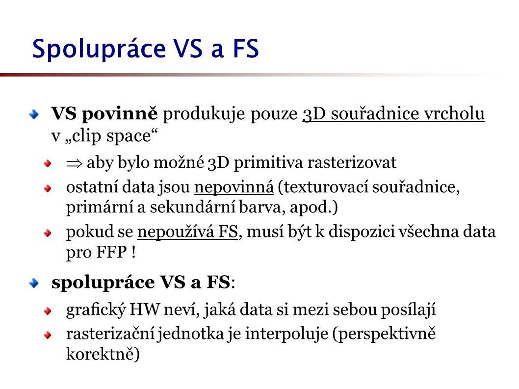"""Spolupráce VS a FS VS povinně produkuje pouze 3D souřadnice vrcholu v """"clip space  aby bylo možné 3D primitiva rasterizovat ostatní data jsou nepovinná (texturovací souřadnice, primární a sekundární barva, apod.) pokud se nepoužívá FS, musí být k dispozici všechna data pro FFP ."""