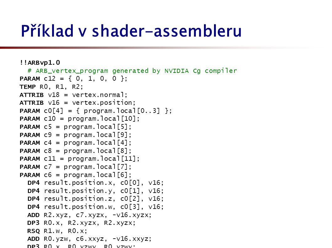 Příklad v shader-assembleru !!ARBvp1.0 # ARB_vertex_program generated by NVIDIA Cg compiler PARAM c12 = { 0, 1, 0, 0 }; TEMP R0, R1, R2; ATTRIB v18 =
