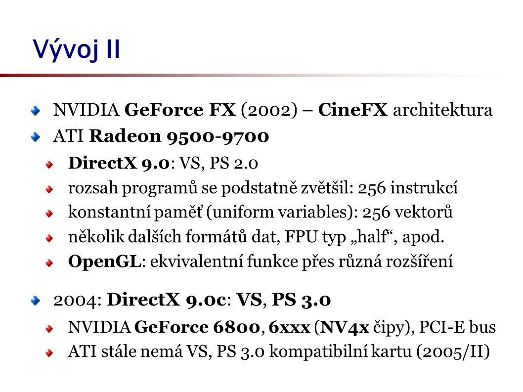 """Vývoj II NVIDIA GeForce FX (2002) – CineFX architektura ATI Radeon 9500-9700 DirectX 9.0: VS, PS 2.0 rozsah programů se podstatně zvětšil: 256 instrukcí konstantní paměť (uniform variables): 256 vektorů několik dalších formátů dat, FPU typ """"half , apod."""