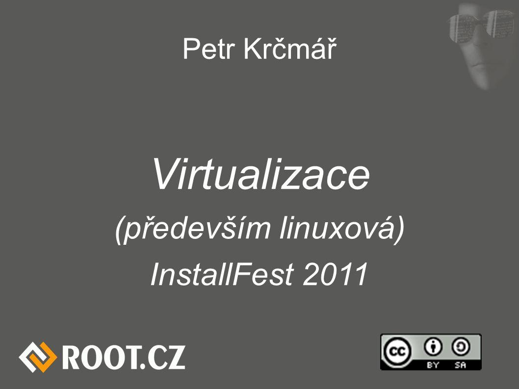Petr Krčmář Virtualizace (především linuxová) InstallFest 2011