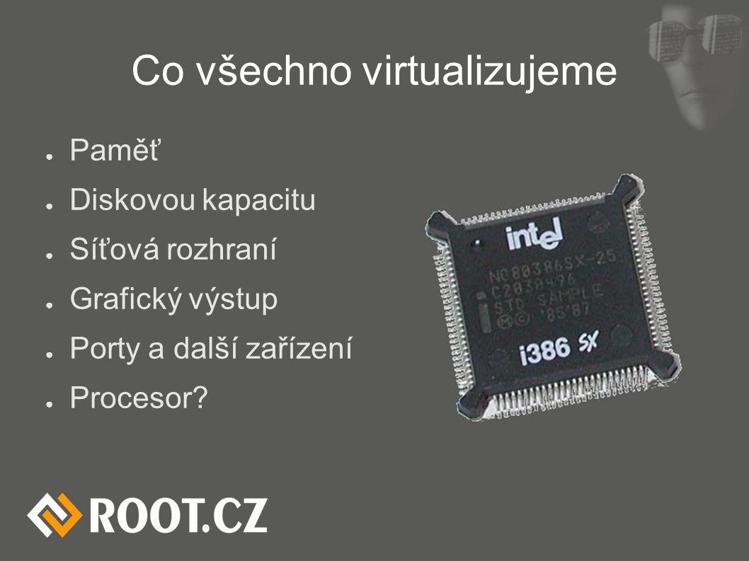 Co všechno virtualizujeme ● Paměť ● Diskovou kapacitu ● Síťová rozhraní ● Grafický výstup ● Porty a další zařízení ● Procesor?