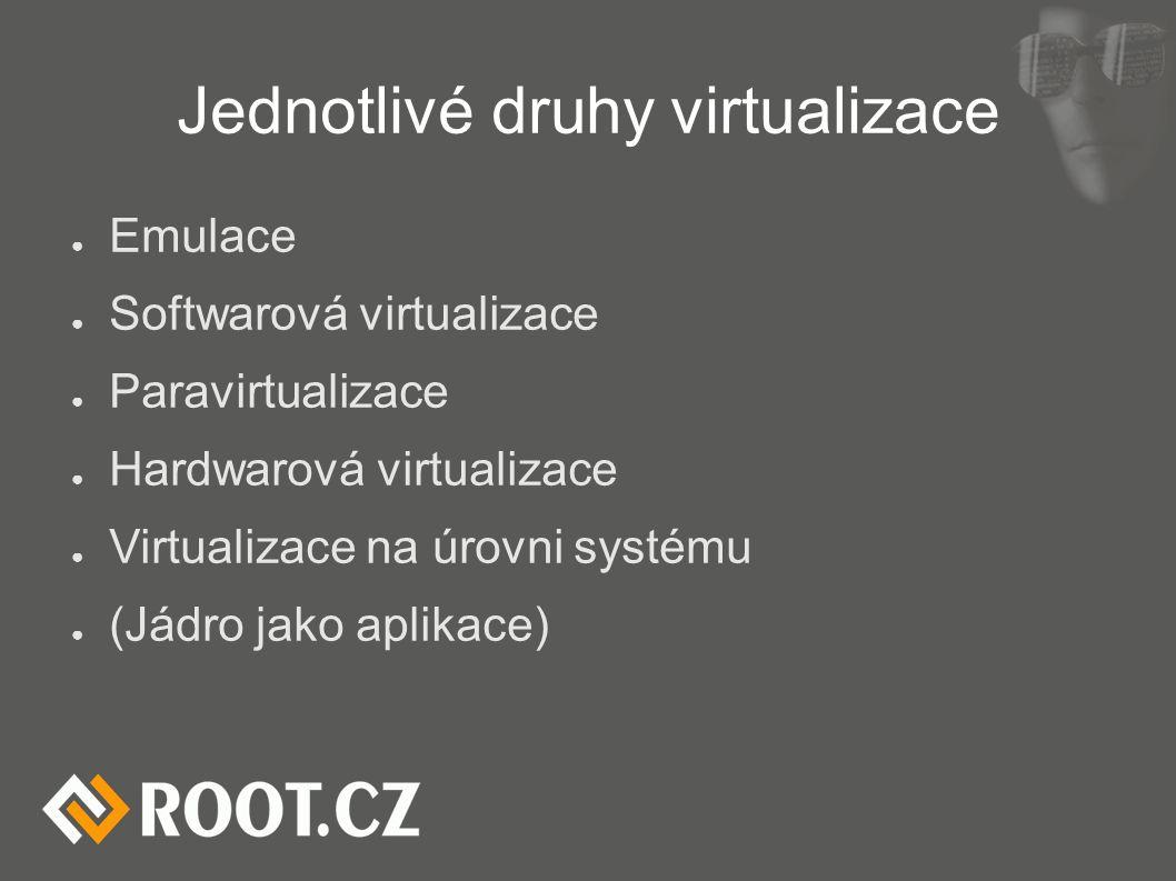 Jednotlivé druhy virtualizace ● Emulace ● Softwarová virtualizace ● Paravirtualizace ● Hardwarová virtualizace ● Virtualizace na úrovni systému ● (Jád