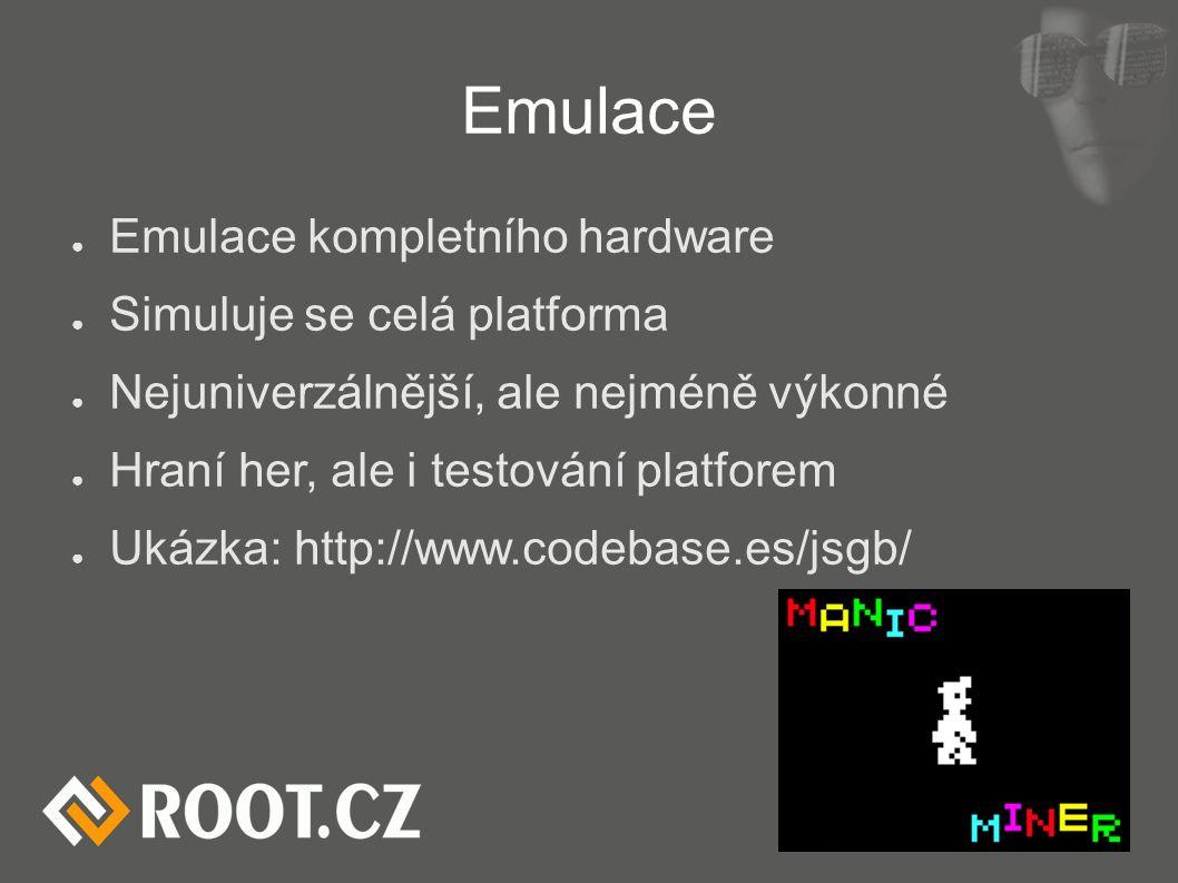 Emulace ● Emulace kompletního hardware ● Simuluje se celá platforma ● Nejuniverzálnější, ale nejméně výkonné ● Hraní her, ale i testování platforem ● Ukázka: http://www.codebase.es/jsgb/