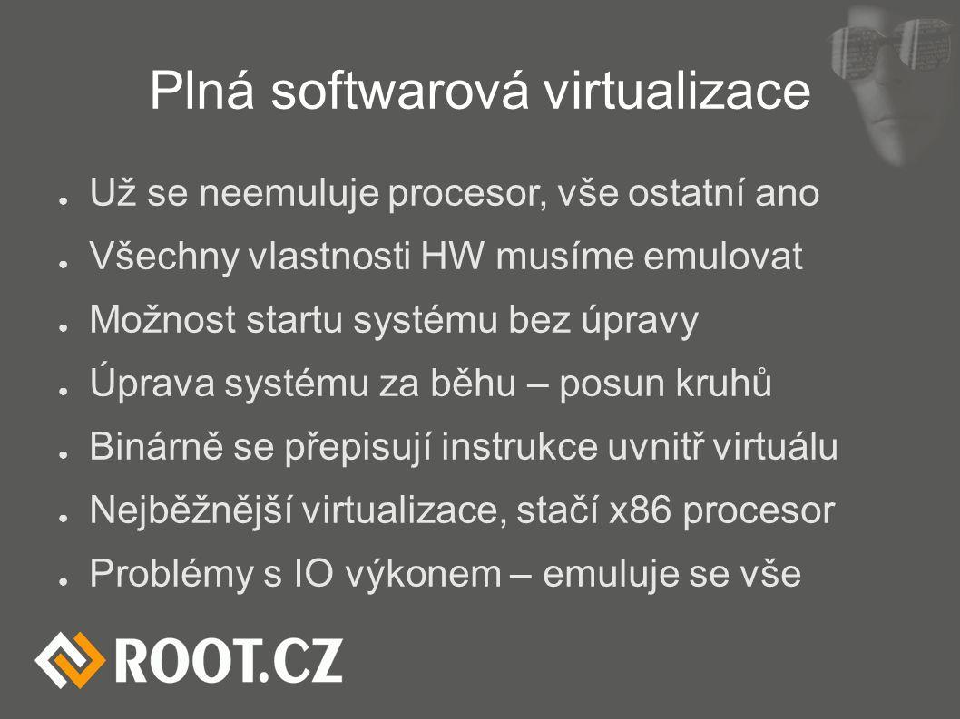 Plná softwarová virtualizace ● Už se neemuluje procesor, vše ostatní ano ● Všechny vlastnosti HW musíme emulovat ● Možnost startu systému bez úpravy ●