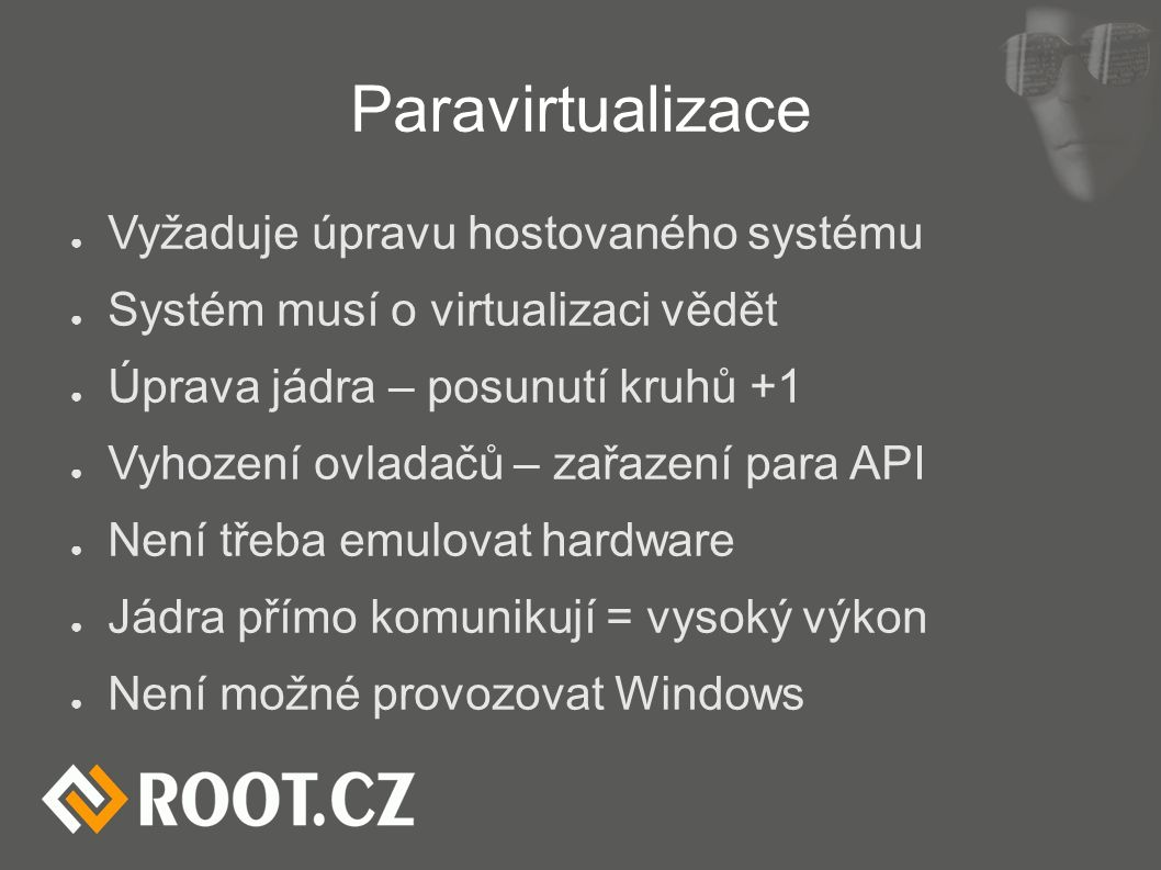 Paravirtualizace ● Vyžaduje úpravu hostovaného systému ● Systém musí o virtualizaci vědět ● Úprava jádra – posunutí kruhů +1 ● Vyhození ovladačů – zař