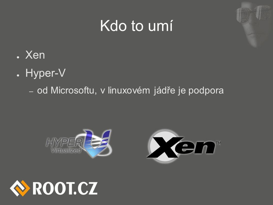Kdo to umí ● Xen ● Hyper-V – od Microsoftu, v linuxovém jádře je podpora