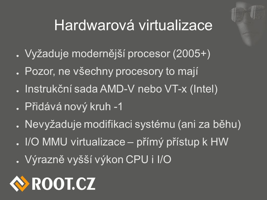 Hardwarová virtualizace ● Vyžaduje modernější procesor (2005+) ● Pozor, ne všechny procesory to mají ● Instrukční sada AMD-V nebo VT-x (Intel) ● Přidává nový kruh -1 ● Nevyžaduje modifikaci systému (ani za běhu) ● I/O MMU virtualizace – přímý přístup k HW ● Výrazně vyšší výkon CPU i I/O