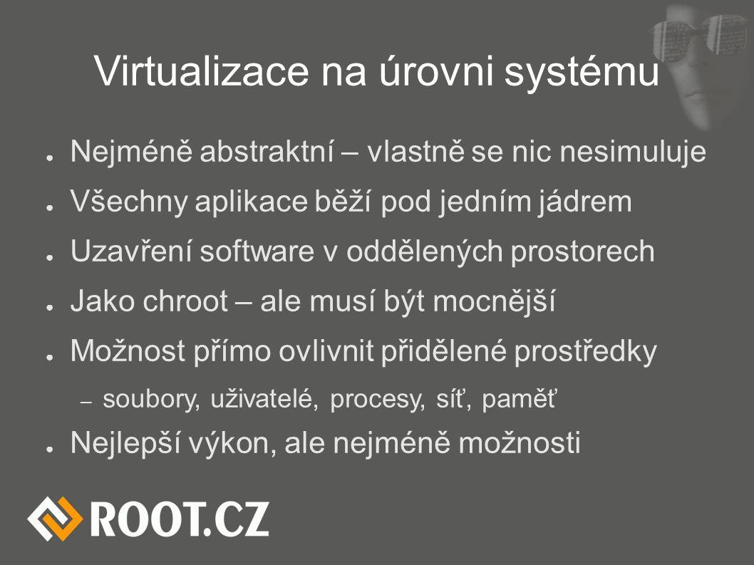 Virtualizace na úrovni systému ● Nejméně abstraktní – vlastně se nic nesimuluje ● Všechny aplikace běží pod jedním jádrem ● Uzavření software v odděle