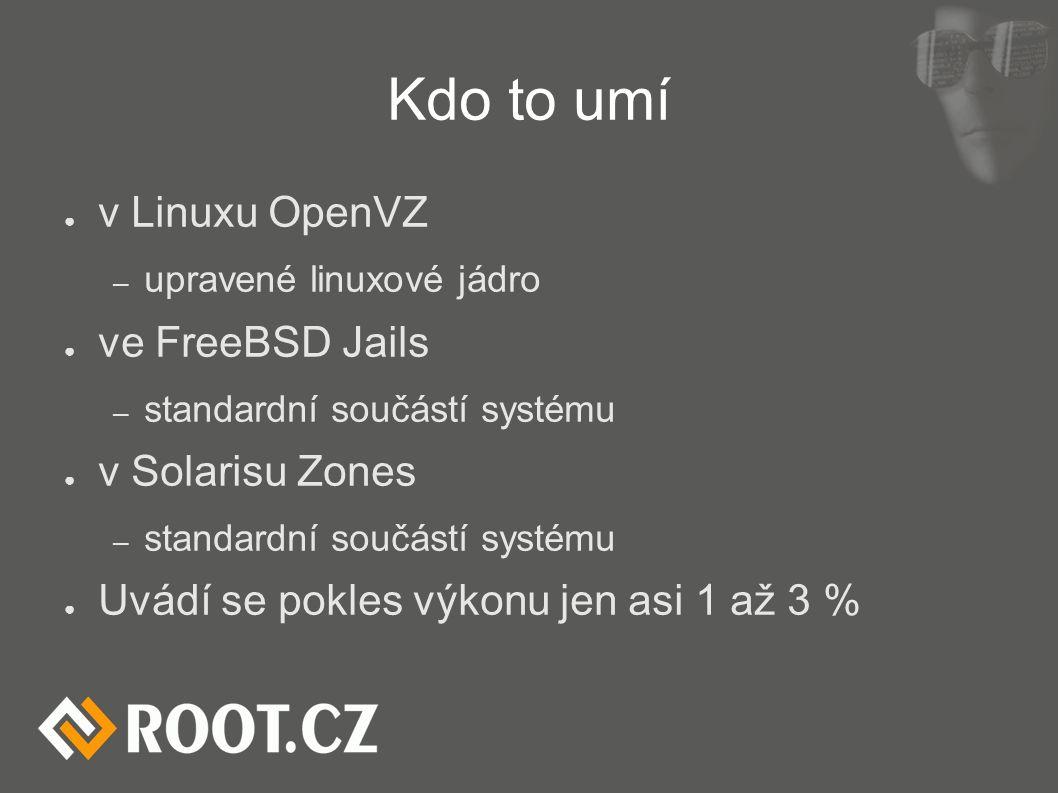 Kdo to umí ● v Linuxu OpenVZ – upravené linuxové jádro ● ve FreeBSD Jails – standardní součástí systému ● v Solarisu Zones – standardní součástí systému ● Uvádí se pokles výkonu jen asi 1 až 3 %
