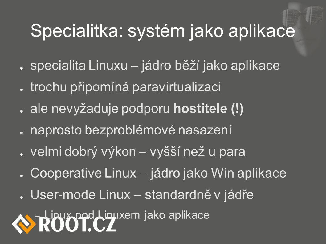 Specialitka: systém jako aplikace ● specialita Linuxu – jádro běží jako aplikace ● trochu připomíná paravirtualizaci ● ale nevyžaduje podporu hostitele (!) ● naprosto bezproblémové nasazení ● velmi dobrý výkon – vyšší než u para ● Cooperative Linux – jádro jako Win aplikace ● User-mode Linux – standardně v jádře – Linux pod Linuxem jako aplikace