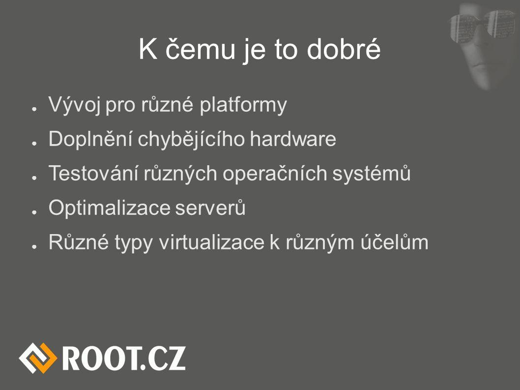 K čemu je to dobré ● Vývoj pro různé platformy ● Doplnění chybějícího hardware ● Testování různých operačních systémů ● Optimalizace serverů ● Různé typy virtualizace k různým účelům