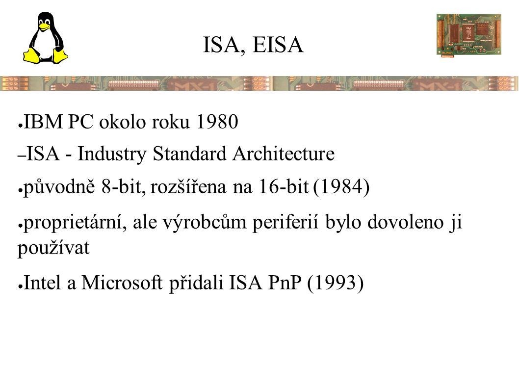 ISA, EISA ● IBM PC okolo roku 1980 – ISA - Industry Standard Architecture ● původně 8-bit, rozšířena na 16-bit (1984) ● proprietární, ale výrobcům periferií bylo dovoleno ji používat ● Intel a Microsoft přidali ISA PnP (1993)