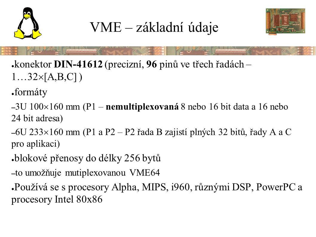 VME – základní údaje ● konektor DIN-41612 (precizní, 96 pinů ve třech řadách – 1  32  [A,B,C] ) ● formáty – 3U 100  160 mm (P1 – nemultiplexovaná 8 nebo 16 bit data a 16 nebo 24 bit adresa) – 6U 233  160 mm (P1 a P2 – P2 řada B zajistí plných 32 bitů, řady A a C pro aplikaci) ● blokové přenosy do délky 256 bytů – to umožňuje mutiplexovanou VME64 ● Používá se s procesory Alpha, MIPS, i960, různými DSP, PowerPC a procesory Intel 80x86