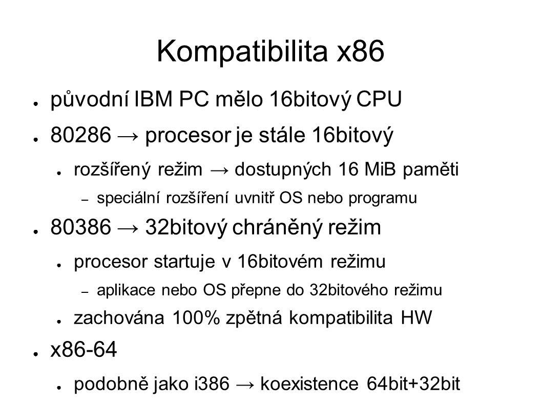 Kompatibilita x86 ● původní IBM PC mělo 16bitový CPU ● 80286 → procesor je stále 16bitový ● rozšířený režim → dostupných 16 MiB paměti – speciální rozšíření uvnitř OS nebo programu ● 80386 → 32bitový chráněný režim ● procesor startuje v 16bitovém režimu – aplikace nebo OS přepne do 32bitového režimu ● zachována 100% zpětná kompatibilita HW ● x86-64 ● podobně jako i386 → koexistence 64bit+32bit