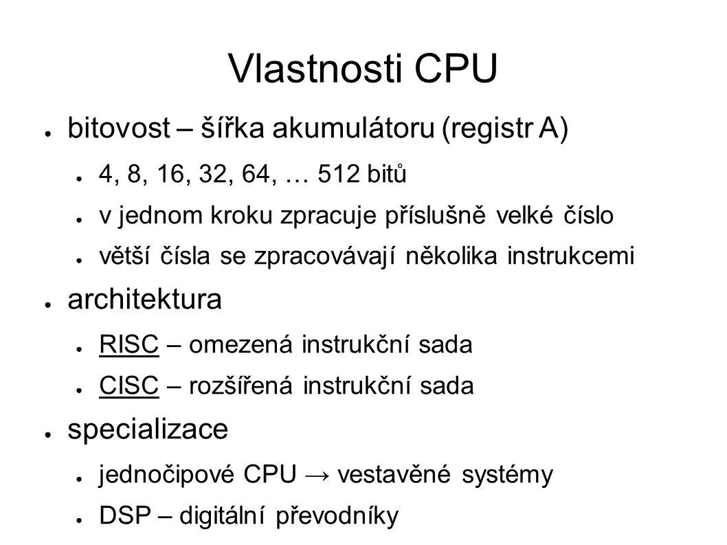 Vlastnosti CPU ● bitovost – šířka akumulátoru (registr A) ● 4, 8, 16, 32, 64, … 512 bitů ● v jednom kroku zpracuje příslušně velké číslo ● větší čísla se zpracovávají několika instrukcemi ● architektura ● RISC – omezená instrukční sada ● CISC – rozšířená instrukční sada ● specializace ● jednočipové CPU → vestavěné systémy ● DSP – digitální převodníky