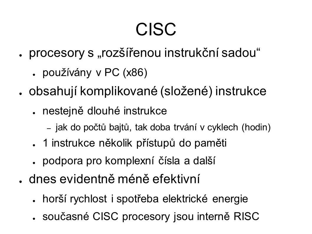 """CISC ● procesory s """"rozšířenou instrukční sadou ● používány v PC (x86) ● obsahují komplikované (složené) instrukce ● nestejně dlouhé instrukce – jak do počtů bajtů, tak doba trvání v cyklech (hodin) ● 1 instrukce několik přístupů do paměti ● podpora pro komplexní čísla a další ● dnes evidentně méně efektivní ● horší rychlost i spotřeba elektrické energie ● současné CISC procesory jsou interně RISC"""