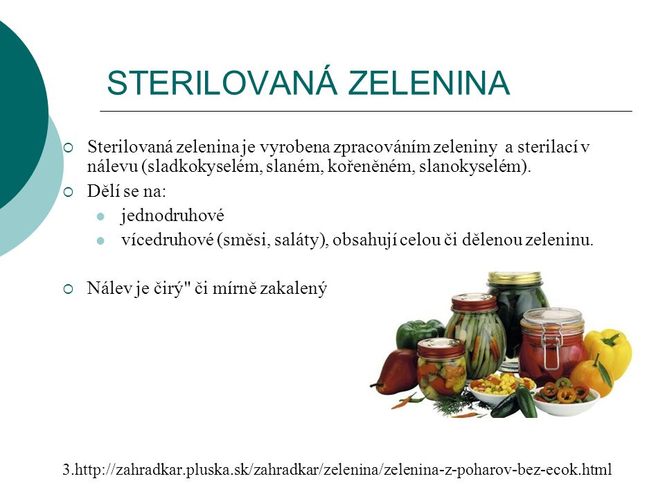 STERILOVANÁ ZELENINA  Sterilovaná zelenina je vyrobena zpracováním zeleniny a sterilací v nálevu (sladkokyselém, slaném, kořeněném, slanokyselém).