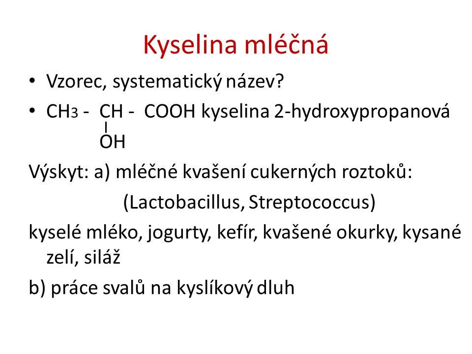 Kyselina mléčná Vzorec, systematický název? CH 3 - CH - COOH kyselina 2-hydroxypropanová OH Výskyt: a) mléčné kvašení cukerných roztoků: (Lactobacillu