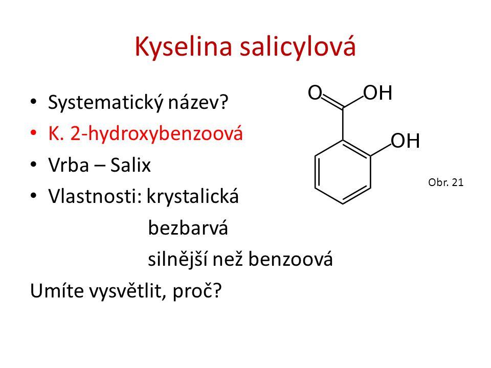 Kyselina salicylová Systematický název? K. 2-hydroxybenzoová Vrba – Salix Vlastnosti: krystalická bezbarvá silnější než benzoová Umíte vysvětlit, proč