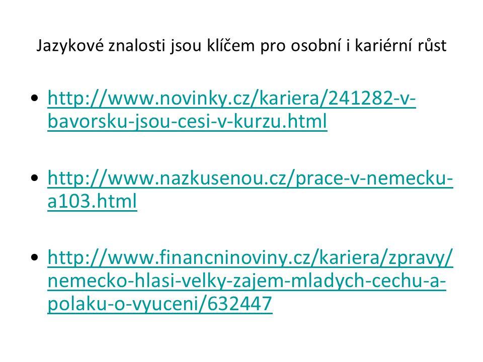 Jazykové znalosti jsou klíčem pro osobní i kariérní růst http://www.novinky.cz/kariera/241282-v- bavorsku-jsou-cesi-v-kurzu.htmlhttp://www.novinky.cz/kariera/241282-v- bavorsku-jsou-cesi-v-kurzu.html http://www.nazkusenou.cz/prace-v-nemecku- a103.htmlhttp://www.nazkusenou.cz/prace-v-nemecku- a103.html http://www.financninoviny.cz/kariera/zpravy/ nemecko-hlasi-velky-zajem-mladych-cechu-a- polaku-o-vyuceni/632447http://www.financninoviny.cz/kariera/zpravy/ nemecko-hlasi-velky-zajem-mladych-cechu-a- polaku-o-vyuceni/632447