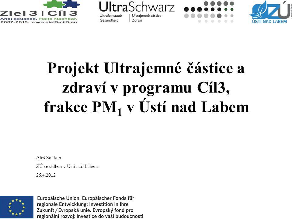 Projekt Ultrajemné částice a zdraví v programu Cíl3, frakce PM 1 v Ústí nad Labem Aleš Soukup ZÚ se sídlem v Ústí nad Labem 26.4.2012