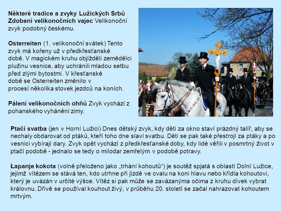 Některé tradice a zvyky Lužických Srbů Zdobení velikonočních vajec Velikonoční zvyk podobný českému. Osterreiten (1. velikonoční svátek) Tento zvyk má